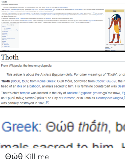 """Animals, God, and Head: Thoth  From Wikipedia, the free encyclopedia  This article is about the Ancient Egyptian deity. For other meanings of """"Thoth"""", or of """"Djehuti"""", Djehuty and similar, see Thoth (disambiguation).  Thoth (/0oue, tout/; from Koinē Greek: ewe thốth, borrowed from Coptic: EwoyT, the reflex of Ancient Egyptian: dhwtj""""THe] is like the Ibis"""") is one of the ancient Egyptian deities. In art, he was often depicted as a man with the  dhwt  Thoth  head of an ibis or a baboon, animals sacred to him. His feminine counterpart was Seshat, and his wife was Ma'at.3  Thoth's chief temple was located in the city of Ancient Egyptian: Hmnw lya'ma naw/, Egyptological pronunciation: """"An Egyptian god called Khemenu (god of the River Nile.)"""", Coptic: HoyN Shmun,note 1 [4] which was known  as Epuou TTóAIç Hermoû pólis """"The City of Hermes"""", or in Latin as Hermopolis Magna,5 during the Hellenistic period161 through the interpretatio graeca that Thoth was Hermes. Later known el-Ashmunein in Egyptian Arabic, it  was partially destroyed in 1826.[7]  In Hermopolis, Thoth led """"the Ogdoad"""", a pantheon of eight principal deities, and his spouse was Nehmetawy. He also had numerous shrines in other cities. 8]  Thoth played many vital and prominent roles in Egyptian mythology, such as maintaining the universe, and being one of the two deities (the other being Ma'at) who stood on either side of Ra's solar barge.19) In the later history  of ancient Egypt, Thoth became heavily associated with the arbitration of godly disputes,10] the arts of magic, the system of writing, the development of science,11] and the judgment of the dead.(12  Contents [hide]  1 Name  1.1 Etymology  1.2 Further names and spellings  2 Depictions  3 Attributes  4 Mythology  5 History  6 Modern cultural references  7 See also  8 Notes  9 References  Thoth, in one of his forms as an ibis-headed  10 Bibliography  man  11 External links  Name in  N/A  hieroglyphs  Nome.  Major cult  Hermopolis  Thoth  From Wikipedia, """