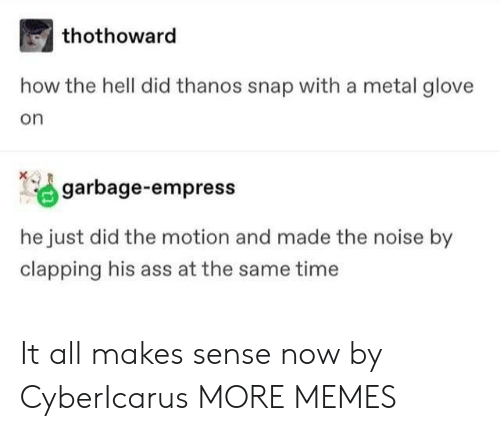 Ass, Dank, and Memes: thothoward  how the hell did thanos snap with a metal glove  on  garbage-empress  he just did the motion and made the noise by  clapping his ass at the same time It all makes sense now by CyberIcarus MORE MEMES