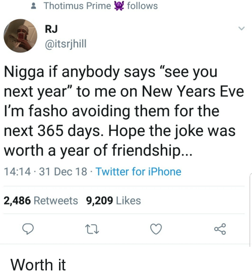 """Iphone, Twitter, and Friendship: & Thotimus Prime follows  RJ  @itsrjhill  Nigga if anybody says """"see you  next year"""" to me on New Years Eve  I'm fasho avoiding them for the  next 365 days. Hope the joke was  worth a year of friendship...  14:14 31 Dec 18 Twitter for iPhone  2,486 Retweets 9,209 Likes Worth it"""