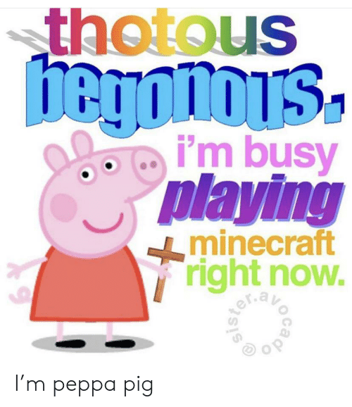 Thotous Hegonois I M Busy Playing Minecraft Right Now Exav I M Peppa