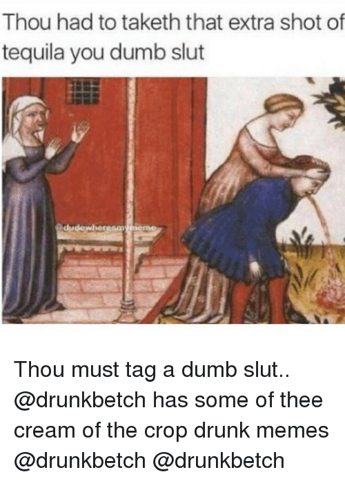 Drunk, Dumb, and Memes: Thou had to taketh that extra shot of  tequila you dumb slut  dudewheresm Thou must tag a dumb slut.. @drunkbetch has some of thee cream of the crop drunk memes @drunkbetch @drunkbetch
