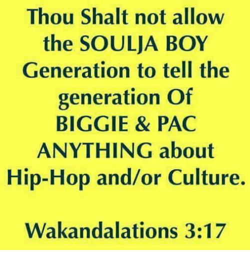 Soulja Boy, Hip Hop, and Boy: Thou Shalt not allow  the SOULJA BOY  Generation to tell the  generation Of  BIGGIE & PAC  ANYTHING about  Hip-Hop and/or Culture.  Wakandalations 3:17