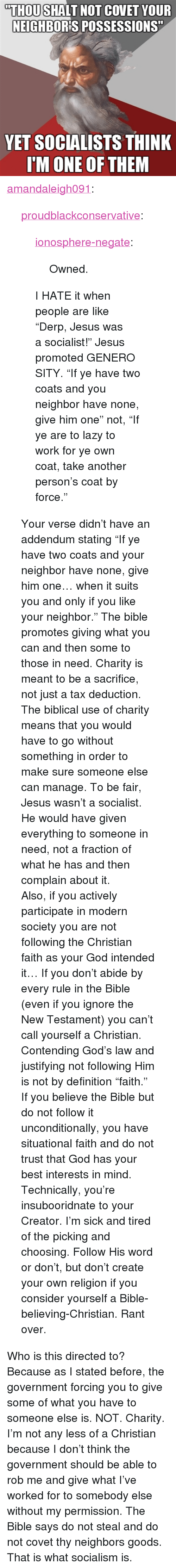 "God, Jesus, and Lazy: ""THOU SHALT NOT COVET YOUR  NEIGHBORIS POSSESSIONS""  YET SOCIALISTS THINK  I'M ONE OF THEM <p><a class=""tumblr_blog"" href=""http://amandaleigh091.tumblr.com/post/34202891089/proudblackconservative-ionosphere-negate"">amandaleigh091</a>:</p> <blockquote> <p><a class=""tumblr_blog"" href=""http://proudblackconservative.tumblr.com/post/34167924442/ionosphere-negate-owned-i-hate-it-when"">proudblackconservative</a>:</p> <blockquote> <p><a class=""tumblr_blog"" href=""http://ionosphere-negate.tumblr.com/post/34167834735"">ionosphere-negate</a>:</p> <blockquote> <p>Owned.</p> </blockquote> <p>I HATE it when people are like ""Derp, Jesus was a socialist!"" Jesus promoted GENEROSITY. ""If ye have two coats and you neighbor have none, give him one"" not, ""If ye are to lazy to work for ye own coat, take another person's coat by force.""</p> </blockquote> <p>Your verse didn't have an addendum stating ""If ye have two coats and your neighbor have none, give him one… when it suits you and only if you like your neighbor."" The bible promotes giving what you can and then some to those in need. Charity is meant to be a sacrifice, not just a tax deduction. The biblical use of charity means that you would have to go without something in order to make sure someone else can manage. To be fair, Jesus wasn't a socialist. He would have given everything to someone in need, not a fraction of what he has and then complain about it.</p> <p>Also, if you actively participate in modern society you are not following the Christian faith as your God intended it… If you don't abide by every rule in the Bible (even if you ignore the New Testament) you can't call yourself a Christian. Contending God's law and justifying not following Him is not by definition ""faith."" If you believe the Bible but do not follow it unconditionally, you have situational faith and do not trust that God has your best interests in mind. Technically, you're insubooridnate to your Creator. I'm sick and tired of the picking and choosing. Follow His word or don't, but don't create your own religion if you consider yourself a Bible-believing-Christian. Rant over.</p> </blockquote> <p>Who is this directed to? Because as I stated before, the government forcing you to give some of what you have to someone else is. NOT. Charity. I&rsquo;m not any less of a Christian because I don&rsquo;t think the government should be able to rob me and give what I&rsquo;ve worked for to somebody else without my permission. The Bible says do not steal and do not covet thy neighbors goods. That is what socialism is. </p>"
