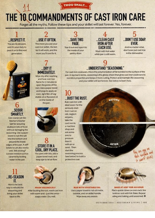 Life, Respect, and Work: THOU SHALT...  THE 10 COMMANDMENTS OF CAST IRON CARE  Forget all the myths. Follow these tips and your skillet will last forever. Yes, forever  2  4  DONT USE SOAP.  .RESPECT ITUSE IT OFTEN. SAVE THIS.CLEAN CAST  You are its steward,Themore you use your  and it's your duty tocast-iron skillet, the bet-  pass it on to the next  PAGE.  EVER  And no matter what,  don't ever put cast iron  IRON AFTER  Tear it out and tape it to  :  EACH USE  work, and the  the inside of your  ter it w  more youl care for it  -  Wash with hot water  :while pan is sil warm.in the dishwasher.  7  9  UNDERSTAND SEASONING.  .DRY IT  IMMEDIATELY.For  :For cast-iron cookware, this is the polymerization of fat bonded to the surface of the  : pan. In layman's terms, seasoning is the glossy sheen that gives cast-iron cookware its  Wipe dry after washing  nonstick properties and keeps it from rusting Protect and maintain the seasoning  and your skillet will last forever See below to learn how  and heat over low  flame for 2 minutes to  open the pores of the  : iron. Use a paper towel  :even, light film of veg  :on the inside ot  and tongs to apply an  etable oil or flaxseed ol  the pan.  BEFORE  Rub cast iron with  6  steel wool For the  : seriously stub  bomrust on  SCOUR  SMARTLY  Use coarse salt like  Morton's Kosher  Salt for scouring  stubborn bits offood  without damaging the  seasoning, Use a paper  towel to rub the salt  nto the bottom and  around the inside  : old, neglect  ed pans,  : take the  cast iron to  ask some  %one to  .  AFTER  edges of the panAsffSTORE IT IN A sand. Then  bristle brush also wrs CooL DRY PLACE. startthe  For pans with  :  with air or  well. Stil sticking?  Loosen residue such as  :  lids, addaseasoning process  caramel by  water in the pan.  paper towel wad, and  keep ajar to let air flow.  (see below) to build a  protective coat  .RE-SEASON  IT.  Here's the best  way to rebuild the  seasoning and  bring your skillet  back to life,  :BAK