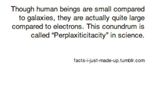 Facts, Quite, and Human: Though human beings are small compared  to galaxies, they are actually quite large  compared to electrons. This conundrum is  facts-i-just-made-up.tumblir.com