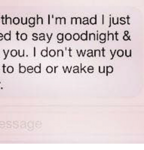 Though Im Mad I Just Ed To Say Goodnight You Dont Want You To
