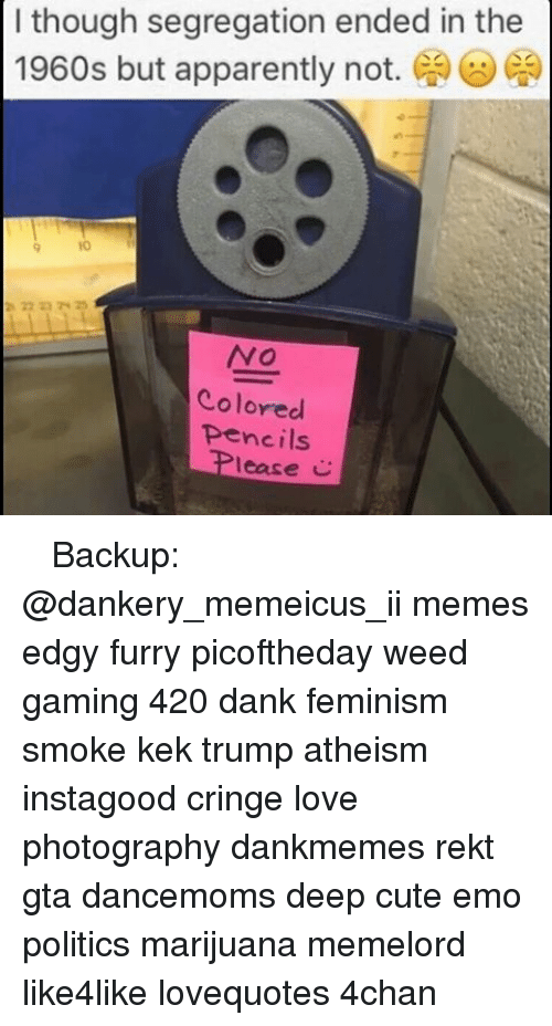 Memes, Apparently Not, and 🤖: though segregation ended in the  1960s but apparently not.  NO  Colored  pencils  lease ♚ ♚ ♚ Backup: @dankery_memeicus_ii memes edgy furry picoftheday weed gaming 420 dank feminism smoke kek trump atheism instagood cringe love photography dankmemes rekt gta dancemoms deep cute emo politics marijuana memelord like4like lovequotes 4chan
