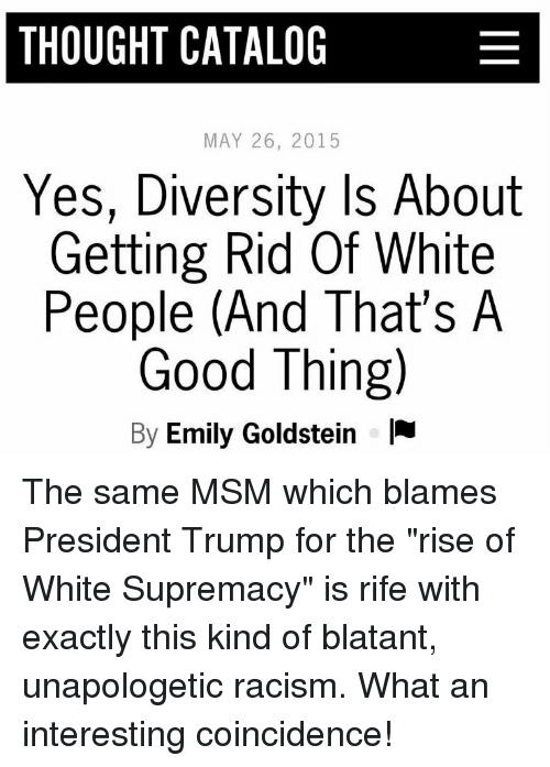 """Racism, White People, and Good: THOUGHT CATALOG  MAY 26, 2015  Yes, Diversity Is About  Getting Rid Of White  People (And That's A  Good Thing)  By Emily Goldstein I The same MSM which blames President Trump for the """"rise of White Supremacy"""" is rife with exactly this kind of blatant, unapologetic racism. What an interesting coincidence!"""