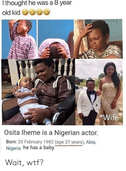 Wtf, Nigeria, and Wife: thought he was a 8 year  old kid  *Wife  Osita Iheme is a Nigerian actor.  Born: 20 February 1982 (age 37 years), Abia,  Nigeria he has a baby Wait, wtf?