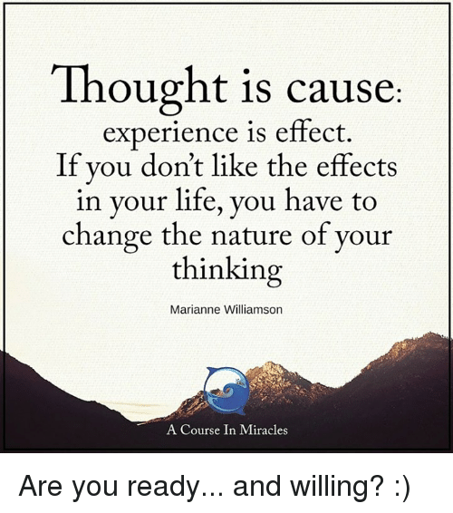 Life, Memes, and Nature: Thought is cause  experience is effect  If you don't like the effects  in your life, you have to  change the nature of your  thinking  Marianne Williamson  A Course In Miracles Are you ready... and willing? :)