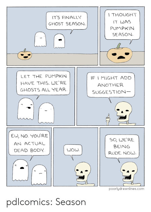 Rude, Tumblr, and Blog: THOUGHT  IT WAS  PUMPKIN  SEASON  T'S FINALLY  GHOST SEASON  LET THE PUMPKIN  HAVE THIS. WERE  GHOSTS ALL YEAR  F I MIGHT ADD  ANOTHER  SUGGESTION  EU, NO. YOURE  AN ACTUAL  DEAD BODY  SO, WE'RE  BEING  RUDE Now.  poorlydrawnlines.com pdlcomics:  Season