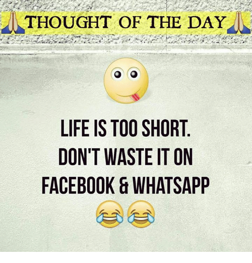 Thought Of The Day Life Is Too Short Dont Waste It On Facebook