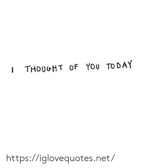 Today, Thought, and Net: THOUGHT OF You TODAY https://iglovequotes.net/