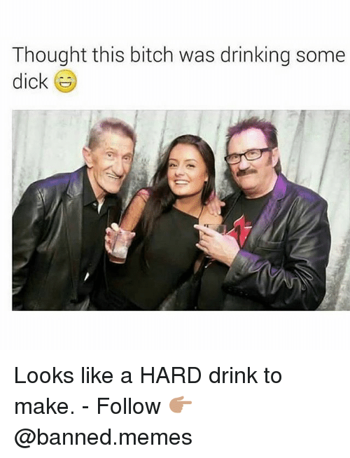 Bitch, Drinking, and Memes: Thought this bitch was drinking some  dick Looks like a HARD drink to make. - Follow 👉🏽@banned.memes