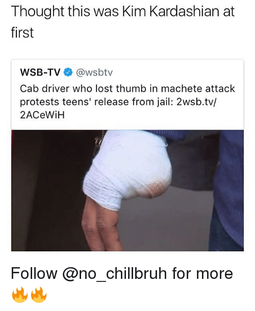 Jail, Kim Kardashian, and Memes: Thought this was Kim Kardashian at  first  WSB-TV@wsbtv  Cab driver who lost thumb in machete attack  protests teens' release from jail: 2wsb.tv/  2ACeWiH Follow @no_chillbruh for more 🔥🔥