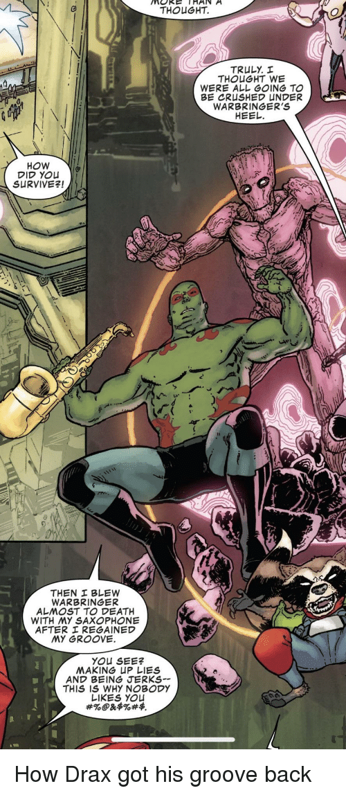 Death, Thought, and Back: THOUGHT.  THOUGHT WE  WERE ALL GoING TO  WARBRINGER'S  HEEL  How  DID YOLu  SURVIVE引  WARBRINGER  ALㅆOST TO DEATH  AFTER REGAINED  MY OROOVE  AND BEING JERKS  THIS IS WHY NOBODY  LIKES YOu How Drax got his groove back