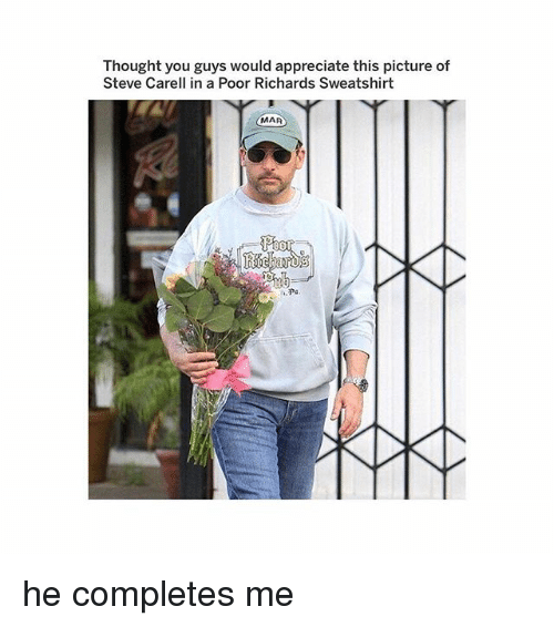 Memes, Steve Carell, and Appreciate: Thought you guys would appreciate this picture of  Steve Carell in a Poor Richards Sweatshirt  MAR he completes me