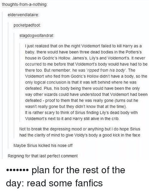Alive, Bodies , and Memes: thoughts from-a-nothing  elderwendlataire:  pocketpadfoot  stagdogwolfandrat:  I just realized that on the night Voldemort failed to kill Harry as a  baby, there would have been three dead bodies in the Potters's  house in Godric's Hollow. James's, Lily's and Voldemorts. It never  occurred to me before that Voldemort s body would have had to be  there too. But remember, he was ripped from his body. The  Voldemort who fled from Godric's Hollow didn't have a body, so the  only logical conclusion is that it was left behind where he was  defeated. Plus, his body being there would have been the only  way other wizards could have understood that Voldemort had been  defeated proof to them that he was really gone (turns out he  wasn't really gone but they didn't know that at the time).  It is rather scary to think of Sirius finding Lily's dead body with  Voldemorts next to it and Harry Still alive in the crib.  Not to break the depressing mood or anything but I do hope Sirius  had the clarity of mind to give Voldys body a good kick in the face  Maybe Sirius kicked his nose off  Reigning for that last perfect comment ••••••• plan for the rest of the day: read some fanfics
