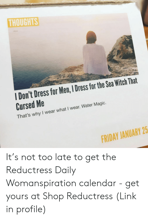 Friday, Memes, and Calendar: THOUGHTS  I Don't Dress for Men, I Dress for the Sea Witch That  Cursed Me  That's why I wear what I wear. Water Magic.  FRIDAY JANUARY 25 It's not too late to get the Reductress Daily Womanspiration calendar - get yours at Shop Reductress (Link in profile)
