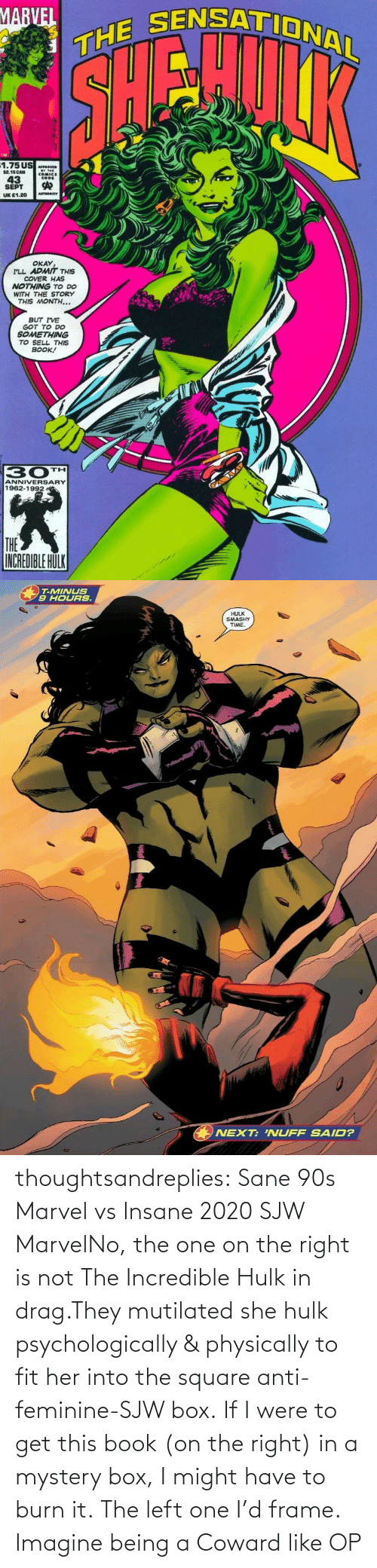 Tumblr, Hulk, and Blog: thoughtsandreplies:  Sane 90s Marvel vs Insane 2020 SJW MarvelNo, the one on the right is not The Incredible Hulk in drag.They mutilated she hulk psychologically & physically to fit her into the square anti-feminine-SJW box. If I were to get this book (on the right) in a mystery box, I might have to burn it. The left one I'd frame.    Imagine being a Coward like OP