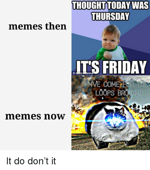 Friday, It's Friday, and Memes: THOUGHTTODAY WAS  THURSDAY  memes then  IT'S FRIDAY  memes noW