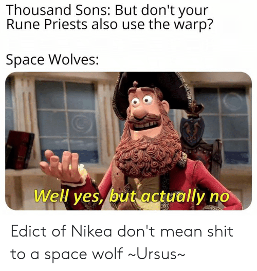 Memes, Shit, and Mean: Thousand Sons: But don't your  Rune Priests also use the warp?  Space Wolves:  Well yes, but actually no Edict of Nikea don't mean shit to a space wolf  ~Ursus~