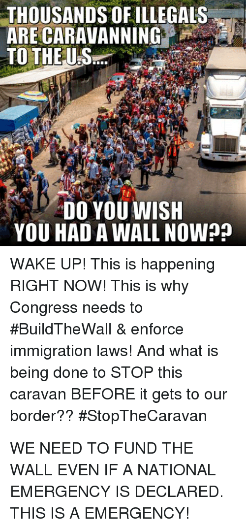 Immigration, What Is, and Congress: THOUSANDS OF ILLEGALS  ARE CARAVANNING  DO YOU WISH  YOU HAD A WALL NOW?  WAKE UP! This is happening  RIGHT NOW! This is why  Congress needs to  #BuildTheWall & enforce  immigration laws! And what is  being done to STOP this  caravan BEFORE it gets to our  border??