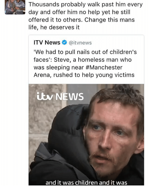 """Children, Homeless, and Life: Thousands probably walk past him every  day and offer him no help yet he still  offered it to others. Change this mans  life, he deserves it  ITV News  aitvnews  """"We had to pull nails out of children's  faces Steve, a homeless man who  was sleeping near #Manchester  Arena, rushed to help young victims  iw NEWS  and it was children and it was"""