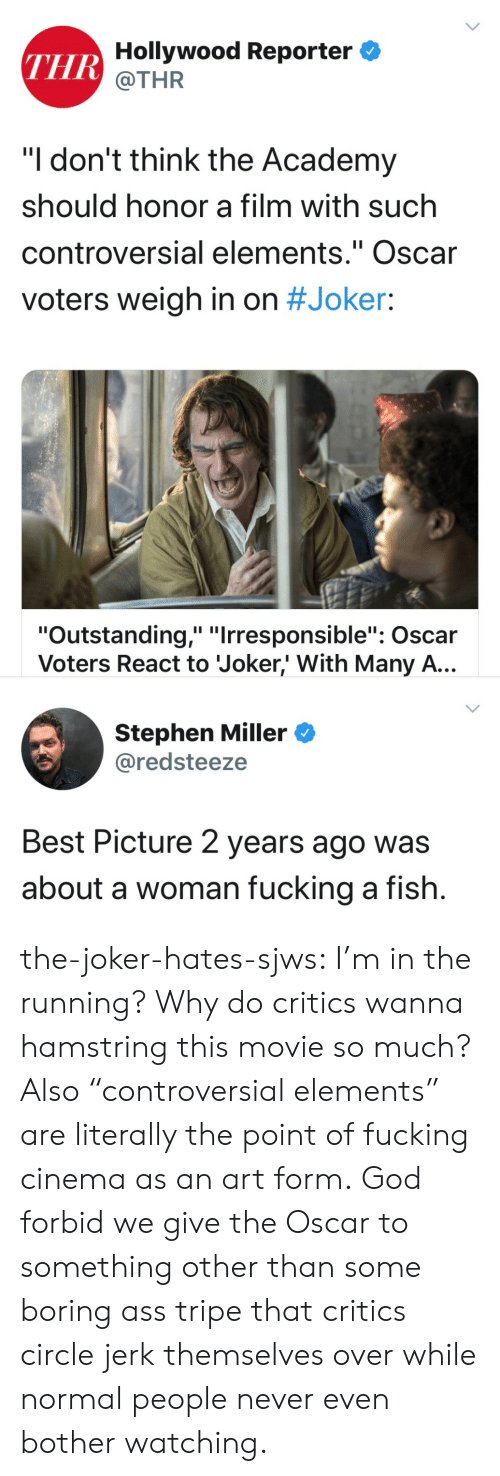 """God, Joker, and Stephen: THR Hollywood Reporter  @THR  """"I don't think the Academy  should honor a film with such  controversial elements."""" Oscar  II  voters weigh in on #Joker:  """"Outstanding,"""" """"Irresponsible"""": Oscar  Voters React to Joker,' With Many A...  Stephen Miller  @redsteeze  Best Picture 2 years ago was  about a woman fucking a fish. the-joker-hates-sjws:  I'm in the running?  Why do critics wanna hamstring this movie so much?Also """"controversial elements"""" are literally the point of fucking cinema as an art form. God forbid we give the Oscar to something other than some boring ass tripe that critics circle jerk themselves over while normal people never even bother watching."""