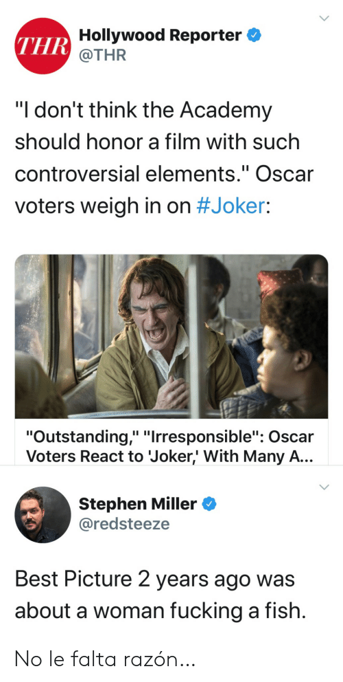 """Joker, Stephen, and Academy: THR Hollywood Reporter  @THR  """"I don't think the Academy  should honor a film with such  controversial elements."""" Oscar  II  voters weigh in on #Joker:  """"Outstanding,"""" """"Irresponsible"""": Oscar  Voters React to Joker,' With Many A...  Stephen Miller  @redsteeze  Best Picture 2 years ago was  about a woman fucking a fish. No le falta razón…"""