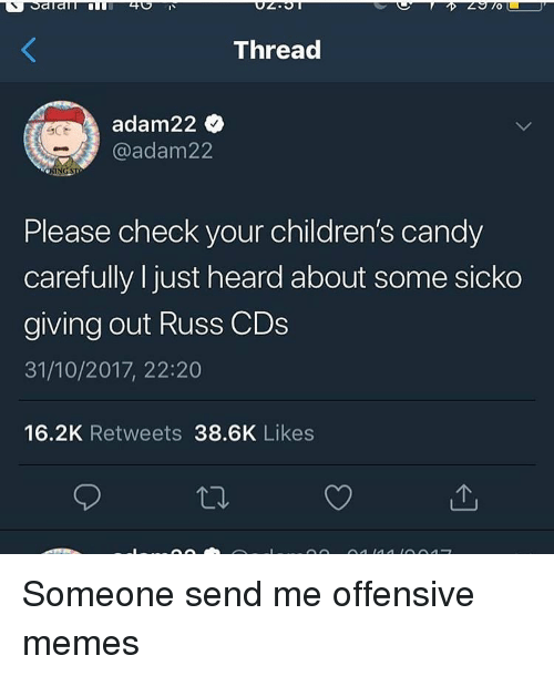 Candy, Memes, and Dank Memes: Thread  adam22  @adam22  Please check your children's candy  carefully I just heard about some sicko  giving out Russ CDs  31/10/2017, 22:20  16.2K Retweets 38.6K Likes Someone send me offensive memes