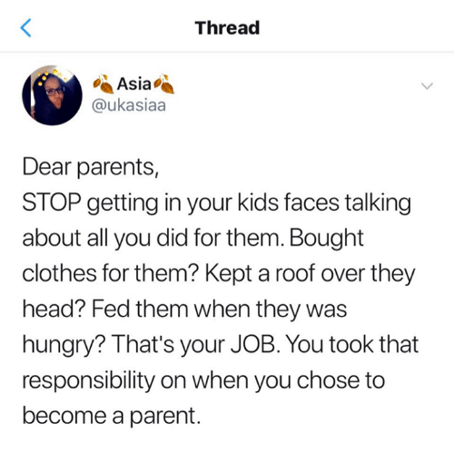 Clothes, Dank, and Head: Thread  Asia  @ukasiaa  Dear parents,  STOP getting in your kids faces talking  about all you did for them. Bought  clothes for them? Kept a roof over they  head? Fed them when they was  hungry? That's your JOB. You took that  responsibility on when you chose to  become a parent.
