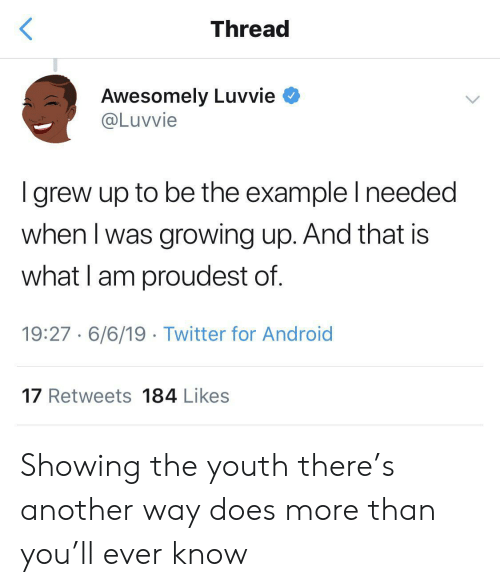 Android, Growing Up, and Twitter: Thread  Awesomely Luvvie  @Luvvie  I grew up to be the example I needed  when I was growing up. And that is  what I am proudest of.  19:27 6/6/19 Twitter for Android  17 Retweets 184 Likes Showing the youth there's another way does more than you'll ever know