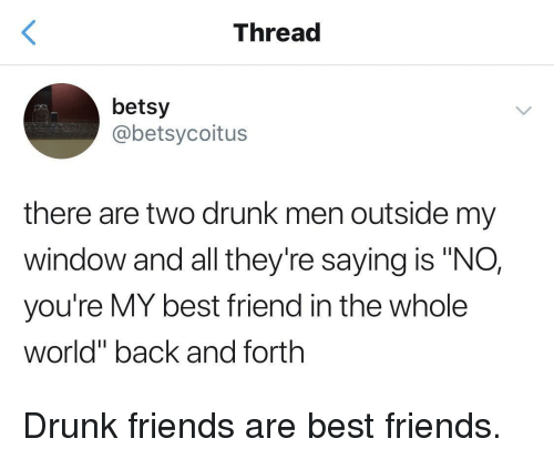"""Best Friend, Drunk, and Friends: Thread  betsy  @betsycoitus  there are two drunk men outside my  window and all they're saying is """"NO,  you're MY best friend in the whole  world"""" back and forth Drunk friends are best friends."""