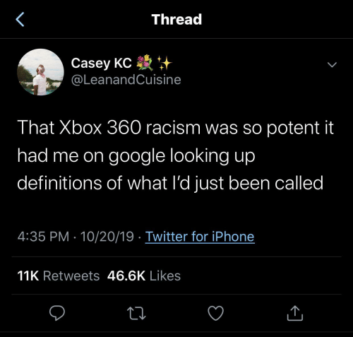 Google, Iphone, and Racism: Thread  Casey KC +  @LeanandCuisine  That Xbox 360 racism was so potent it  had me on google looking up  definitions of what l'd just been called  4:35 PM · 10/20/19 · Twitter for iPhone  11K Retweets 46.6K Likes
