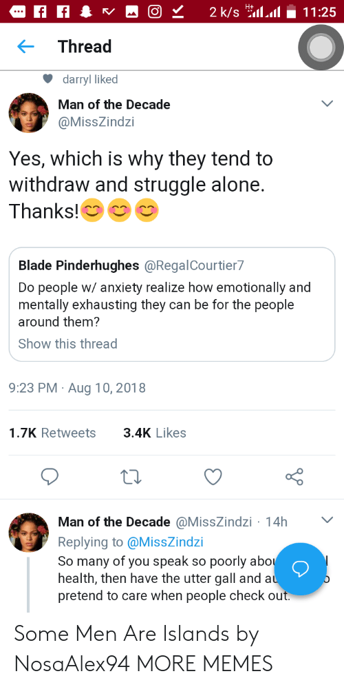 Being Alone, Blade, and Dank: Thread  darryl liked  Man of the Decade  @MissZindzi  Yes, which is why they tend to  withdraw and struggle alone.  Thanks!  Blade Pinderhughes @RegalCourtier7  Do people w/ anxiety realize how emotionally and  mentally exhausting they can be for the people  around them?  Show this thread  9:23 PM Aug 10, 2018  1.7K Retweets3.4K Likes  Man of the Decade @MissZindzi 14h  Replying to @MissZindzi  So many of you speak so poorly abo  health, then have the utter gall and a  pretend to care when people check out Some Men Are Islands by NosaAlex94 MORE MEMES