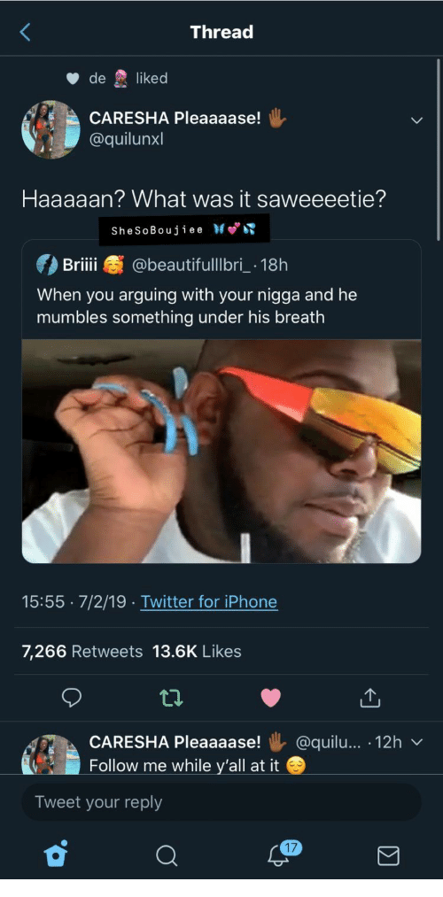 Iphone, Twitter, and iPhone 7: Thread  de  liked  CARESHA Pleaaaase!  @quilunxl  Haaaaan? What was it saweeeetie?  SheSoBoujiee  @beautifulllbri 18h  Briii  When you arguing with your nigga and he  mumbles something under his breath  15:55 7/2/19 .Twitter for iPhone  7,266 Retweets 13.6K Likees  @quilu... 12h  CARESHA Pleaaaase!  Follow me while y'all at it  Tweet your reply  17
