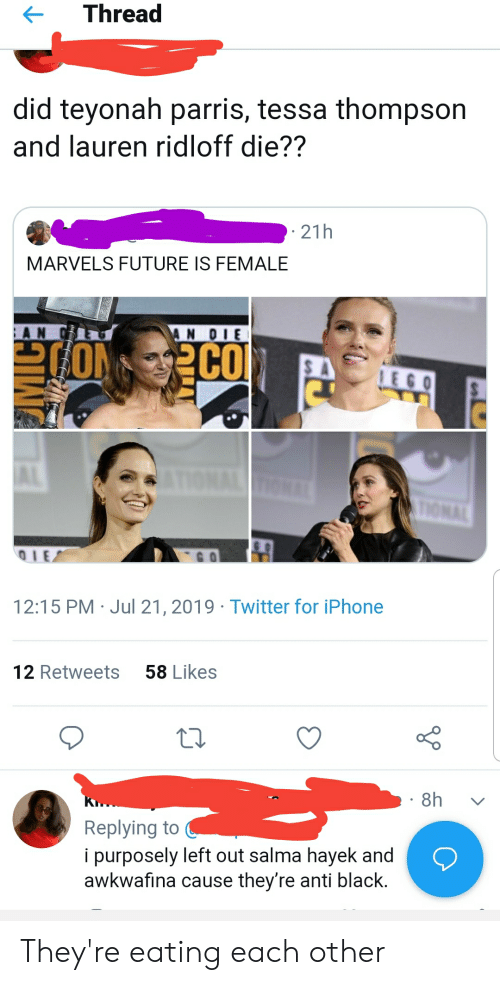 Future, Iphone, and Lego: Thread  did teyonah parris, tessa thompson  and lauren ridloff die??  21h  MARVELS FUTURE IS FEMALE  AN OIE  CO  TON  LEGO  IONAL TIGNAL  IE  12:15 PM Jul 21, 2019 Twitter for iPhone  58 Likes  12 Retweets  8h  Replying to  i purposely left out salma hayek and  awkwafina cause they're anti black. They're eating each other