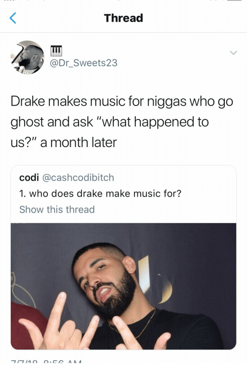 "Drake, Music, and Ghost: Thread  @Dr_Sweets23  Drake makes music for niggas who go  ghost and ask ""what happened to  us?"" a month later  codi @cashcodibitch  1. who does drake make music for?  Show this thread"