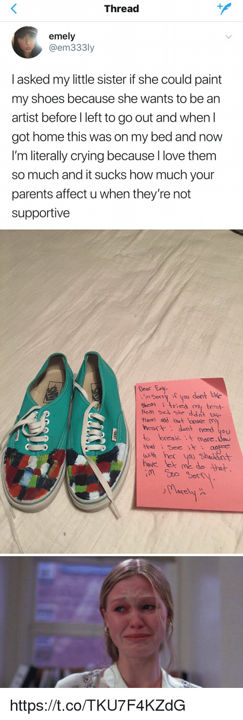 Crying, Love, and Parents: Thread  emely  @em333ly  l asked my little sister if she could paint  my shoes because she wants to be an  artist before l left to go out and when I  got home this was on my bed and now  I'm literally crying because l love them  so much and it sucks how much your  parents affect u when they're not  supportivee   Deas Ey  norryyoo dont i  themrica best  tlern and the t booke  heart dont nced you  to loreatt more.ow  thut See  hac lek me do Ynat https://t.co/TKU7F4KZdG