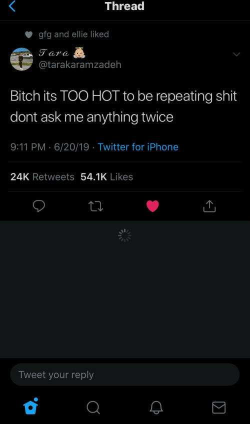 9/11, Bitch, and Iphone: Thread  gfg and ellie liked  Tara  @tarakaramzadeh  Bitch its TOO HOT to be repeating shit  dont ask me anything twice  9:11 PM 6/20/19 Twitter for iPhone  24K Retweets 54.1K Likes  Tweet your reply