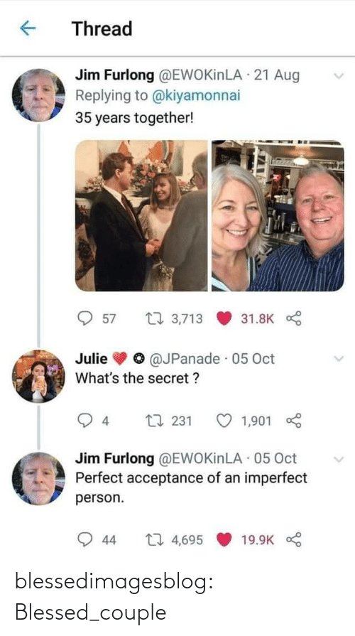 Blessed, Tumblr, and Blog: Thread  Jim Furlong @EWOKİNLA · 21 Aug  Replying to @kiyamonnai  35 years together!  27 3,713  57  31.8K  @JPanade · 05 Oct  Julie  What's the secret ?  L7 231  4  1,901  Jim Furlong @EWOKİNLA 05 Oct  Perfect acceptance of an imperfect  person.  27 4,695  19.9K  44 blessedimagesblog:  Blessed_couple