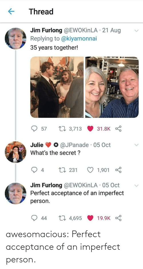 Tumblr, Blog, and Com: Thread  Jim Furlong @EWOKinLA · 21 Aug  Replying to @kiyamonnai  35 years together!  27 3,713  57  31.8K  @JPanade · 05 Oct  Julie  What's the secret ?  L7 231  1,901  4  Jim Furlong @EWOKinLA · 05 Oct  Perfect acceptance of an imperfect  person.  27 4,695  44  19.9K awesomacious:  Perfect acceptance of an imperfect person.