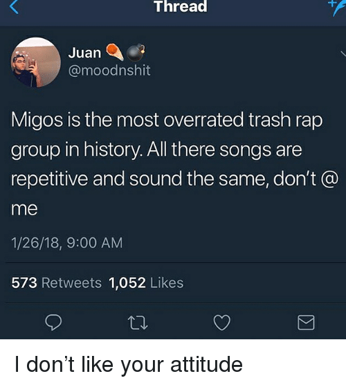 Migos, Rap, and Trash: Thread  Juan  @moodnshit  Migos is the most overrated trash rap  group in history. All there songs are  repetitive and sound the same, don't @  me  1/26/18, 9:00 AM  573 Retweets 1,052 Likes I don't like your attitude