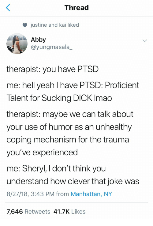 Yeah, Dick, and Manhattan: Thread  justine and kai liked  Abby  @yungmasala_  therapist: you have PTSD  me: hell yeah l have PTSD: Proficient  Talent for Sucking DICK Imao  therapist: maybe we can talk about  your use of humor as an unhealthy  coping mechanism for the trauma  you've experienced  me: Sheryl, I don't think you  understand how clever that joke was  8/27/18, 3:43 PM from Manhattan, NY  7,646 Retweets 41.7K Likes