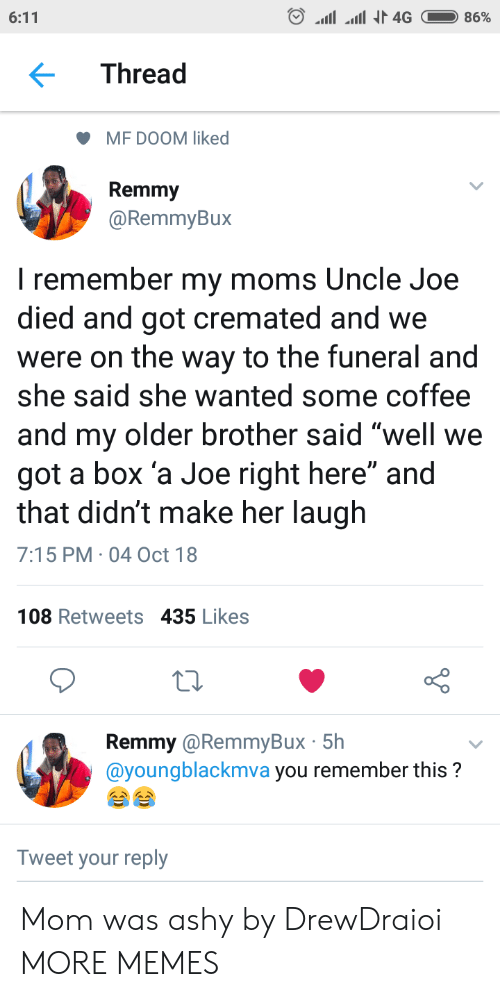 """Dank, Memes, and Moms: Thread  MF DOOM liked  Remmy  @RemmyBux  I remember my moms Uncle Joe  died and got cremated and we  were on the way to the funeral and  she said she wanted some coffee  and my older brother said well we  got a box 'a Joe right here"""" and  that didn't make her laugh  7:15 PM 04 Oct 18  108 Retweets 435 Likes  Remmy @RemmyBux 5h  @youngblackmva you remember this?  Tweet your reply Mom was ashy by DrewDraioi MORE MEMES"""
