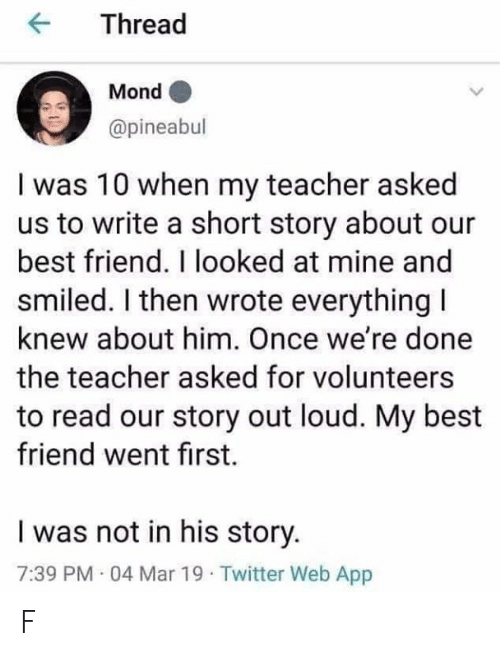 Best Friend, Memes, and Teacher: Thread  Mond  @pineabul  I was 10 when my teacher asked  us to write a short story about our  best friend. I looked at mine and  smiled. I then wrote everything l  knew about him. Once we're done  the teacher asked for volunteers  to read our story out loud. My best  friend went first.  I was not in his story.  7:39 PM 04 Mar 19 Twitter Web App F