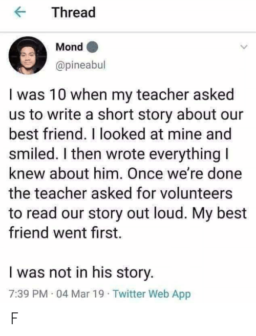Best Friend, Teacher, and Twitter: Thread  Mond  @pineabul  I was 10 when my teacher asked  us to write a short story about our  best friend. I looked at mine and  smiled. I then wrote everything I  knew about him. Once we're done  the teacher asked for volunteers  to read our story out loud. My best  friend went first  I was not in his story.  7:39 PM 04 Mar 19 Twitter Web App F