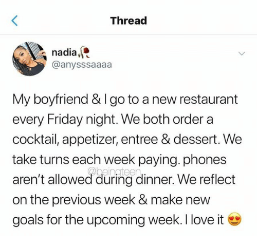 Friday, Goals, and Love: Thread  nadia,  @anysssaaaa  My boyfriend & I go to a new restaurant  every Friday night. We both order a  cocktail, appetizer, entree & dessert. We  take turns each week paying. phones  aren't allowed during dinner. We reflect  on the previous week & make new  goals for the upcoming week. I love it