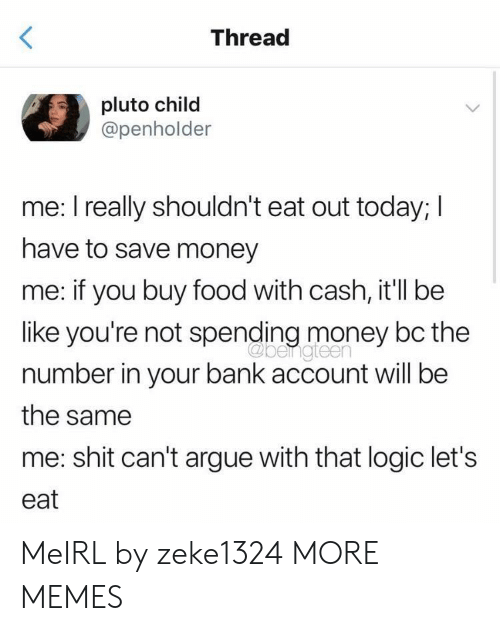 Arguing, Be Like, and Dank: Thread  pluto child  @penholder  me: I really shouldn't eat out today; I  have to save money  me: if you buy food with cash, it'll be  like you're not spending money bc the  number in your bank account will be  the same  me: shit can't argue with that logic let's  eat  beigteen MeIRL by zeke1324 MORE MEMES